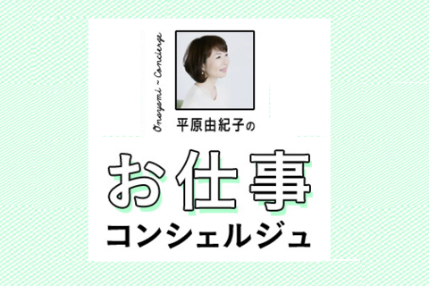 【Web限定コンテンツ】平原由紀子さんのお仕事コンシェルジュ #1