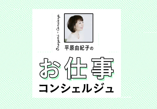【Web限定コンテンツ】平原由紀子さんのお仕事コンシェルジュ #4